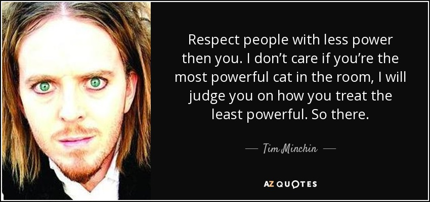 Respect people with less power then you. I don't care if you're the most powerful cat in the room, I will judge you on how you treat the least powerful. So there. - Tim Minchin