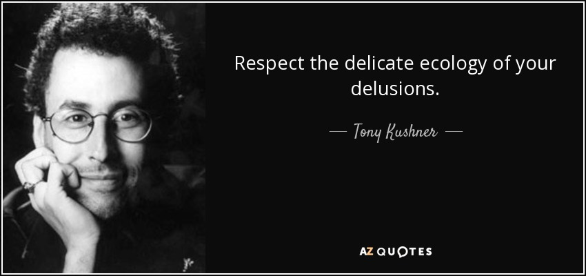 Respect the delicate ecology of your delusions. - Tony Kushner