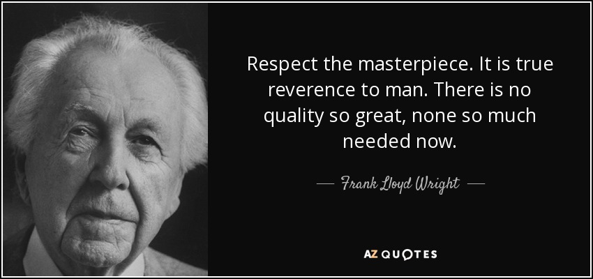 Respect the masterpiece. It is true reverence to man. There is no quality so great, none so much needed now. - Frank Lloyd Wright