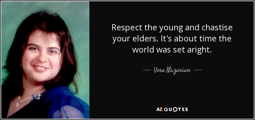 Respect the young and chastise your elders. It's about time the world was set aright. - Vera Nazarian