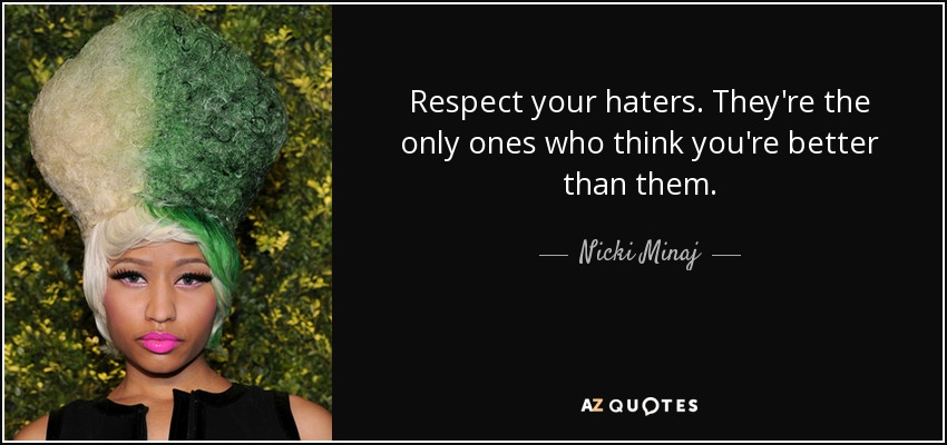 Respect your haters. They're the only ones who think you're better than them. - Nicki Minaj