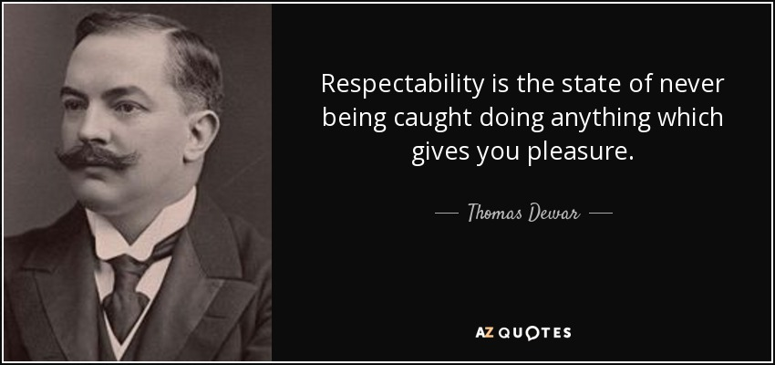 Respectability is the state of never being caught doing anything which gives you pleasure. - Thomas Dewar, 1st Baron Dewar