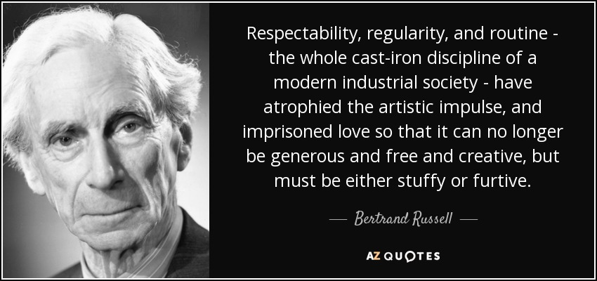 Respectability, regularity, and routine - the whole cast-iron discipline of a modern industrial society - have atrophied the artistic impulse, and imprisoned love so that it can no longer be generous and free and creative, but must be either stuffy or furtive. - Bertrand Russell