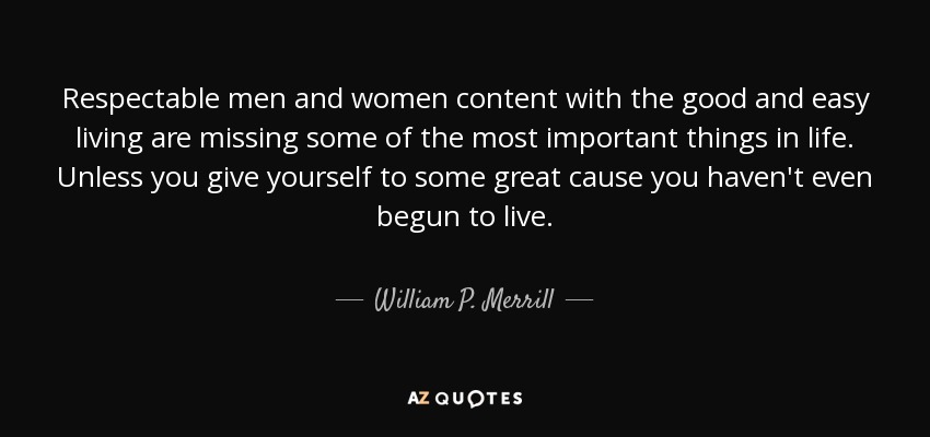 Respectable men and women content with the good and easy living are missing some of the most important things in life. Unless you give yourself to some great cause you haven't even begun to live. - William P. Merrill