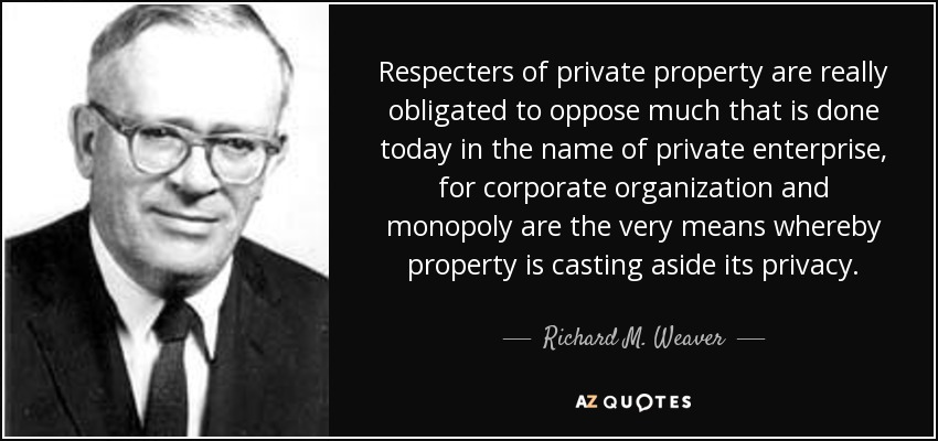Respecters of private property are really obligated to oppose much that is done today in the name of private enterprise, for corporate organization and monopoly are the very means whereby property is casting aside its privacy. - Richard M. Weaver