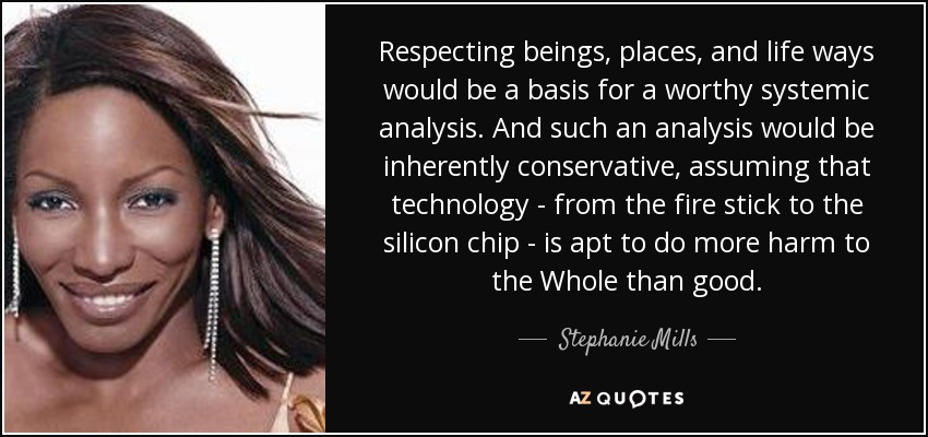 Respecting beings, places, and life ways would be a basis for a worthy systemic analysis. And such an analysis would be inherently conservative, assuming that technology - from the fire stick to the silicon chip - is apt to do more harm to the Whole than good. - Stephanie Mills