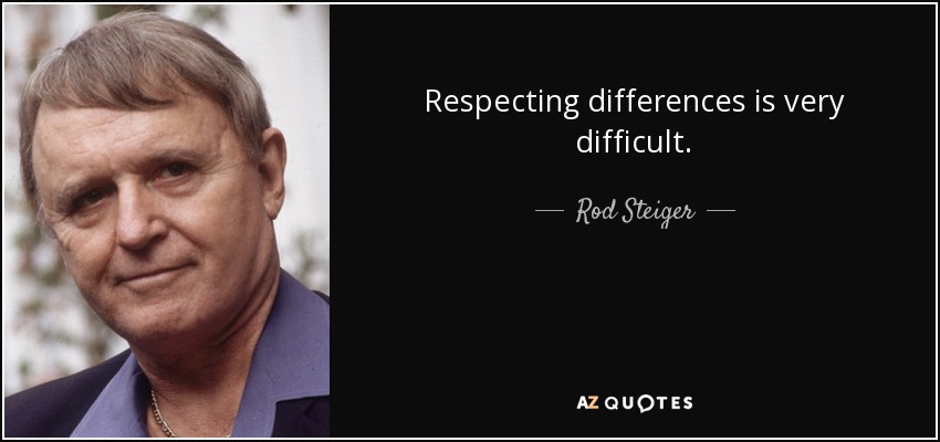 Respecting differences is very difficult. - Rod Steiger