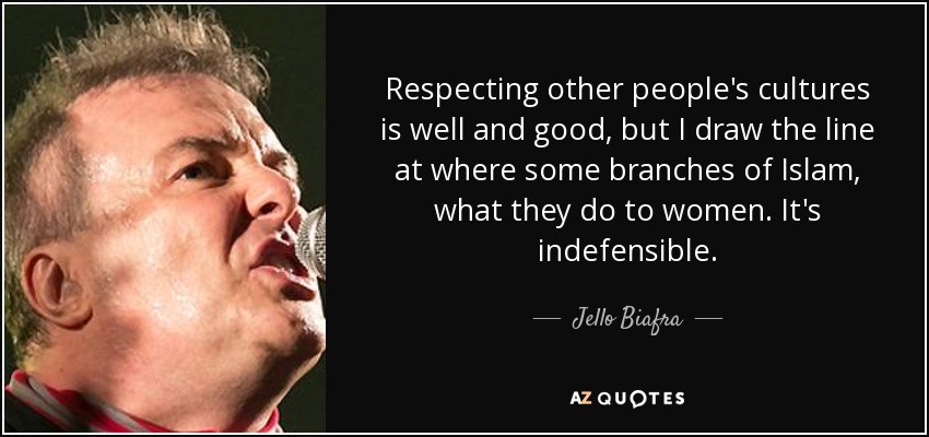 Respecting other people's cultures is well and good, but I draw the line at where some branches of Islam, what they do to women. It's indefensible. - Jello Biafra