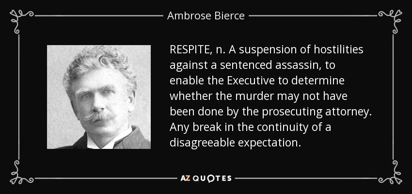 RESPITE, n. A suspension of hostilities against a sentenced assassin, to enable the Executive to determine whether the murder may not have been done by the prosecuting attorney. Any break in the continuity of a disagreeable expectation. - Ambrose Bierce
