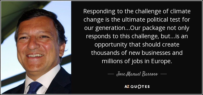 Responding to the challenge of climate change is the ultimate political test for our generation...Our package not only responds to this challenge, but...is an opportunity that should create thousands of new businesses and millions of jobs in Europe. - Jose Manuel Barroso