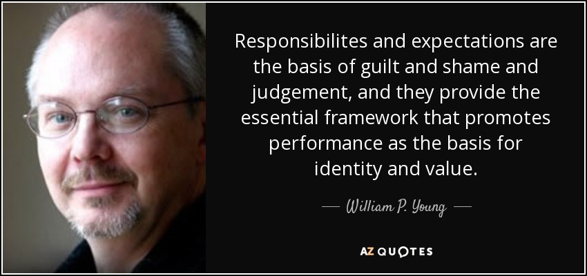 Responsibilites and expectations are the basis of guilt and shame and judgement, and they provide the essential framework that promotes performance as the basis for identity and value. - William P. Young