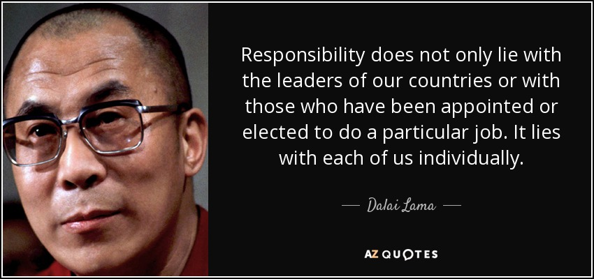 Responsibility does not only lie with the leaders of our countries or with those who have been appointed or elected to do a particular job. It lies with each of us individually. - Dalai Lama
