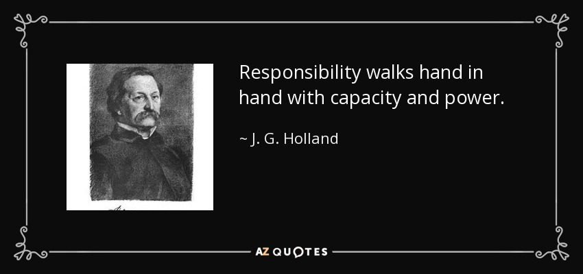 Responsibility walks hand in hand with capacity and power. - J. G. Holland