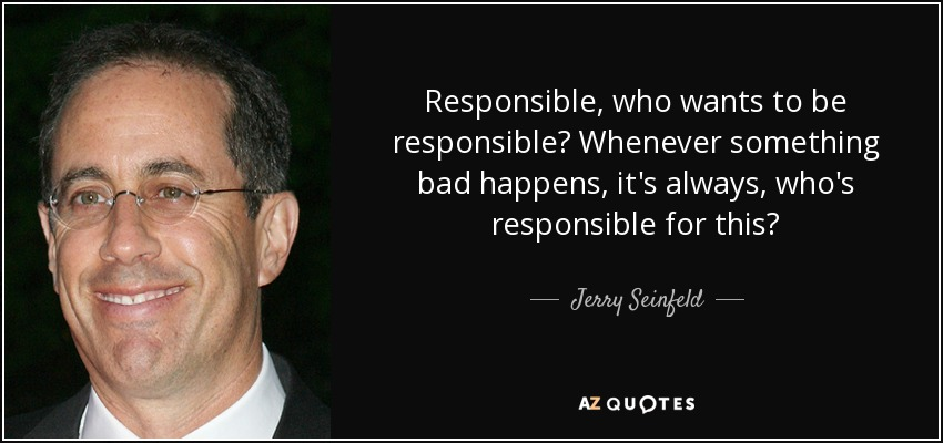Responsible, who wants to be responsible? Whenever something bad happens, it's always, who's responsible for this? - Jerry Seinfeld