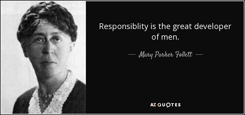 Responsiblity is the great developer of men. - Mary Parker Follett