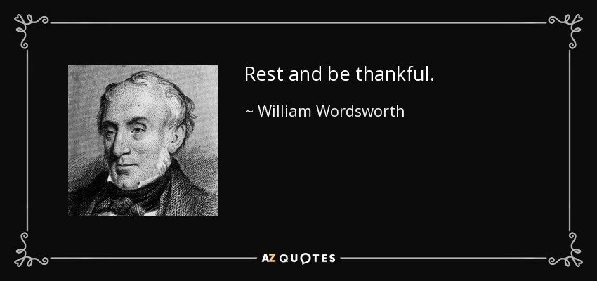 Rest and be thankful. - William Wordsworth