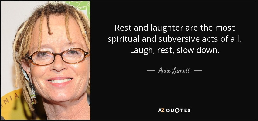 Rest and laughter are the most spiritual and subversive acts of all. Laugh, rest, slow down. - Anne Lamott