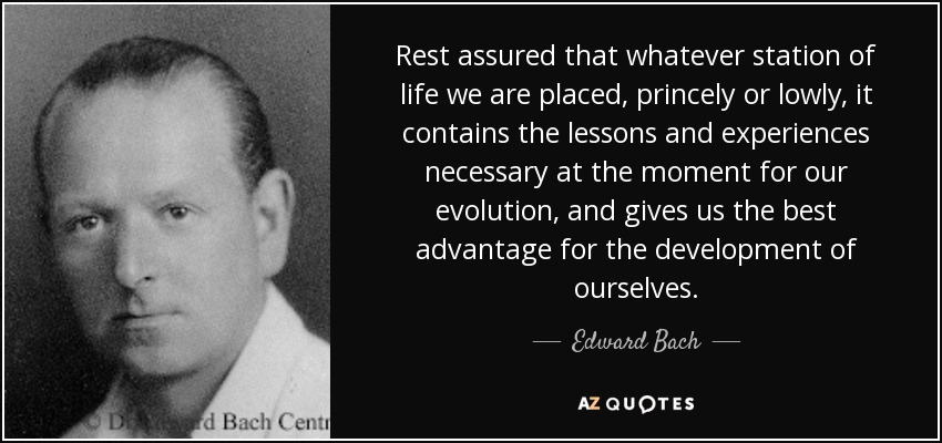 Rest assured that whatever station of life we are placed, princely or lowly, it contains the lessons and experiences necessary at the moment for our evolution, and gives us the best advantage for the development of ourselves. - Edward Bach