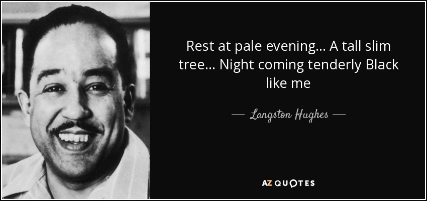 Rest at pale evening... A tall slim tree... Night coming tenderly Black like me - Langston Hughes