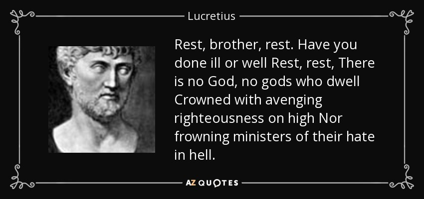 Rest, brother, rest. Have you done ill or well Rest, rest, There is no God, no gods who dwell Crowned with avenging righteousness on high Nor frowning ministers of their hate in hell. - Lucretius