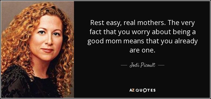 Rest easy, real mothers. The very fact that you worry about being a good mom means that you already are one. - Jodi Picoult