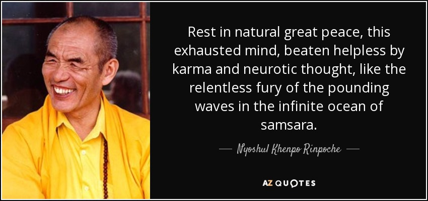 Rest in natural great peace, this exhausted mind, beaten helpless by karma and neurotic thought, like the relentless fury of the pounding waves in the infinite ocean of samsara. - Nyoshul Khenpo Rinpoche