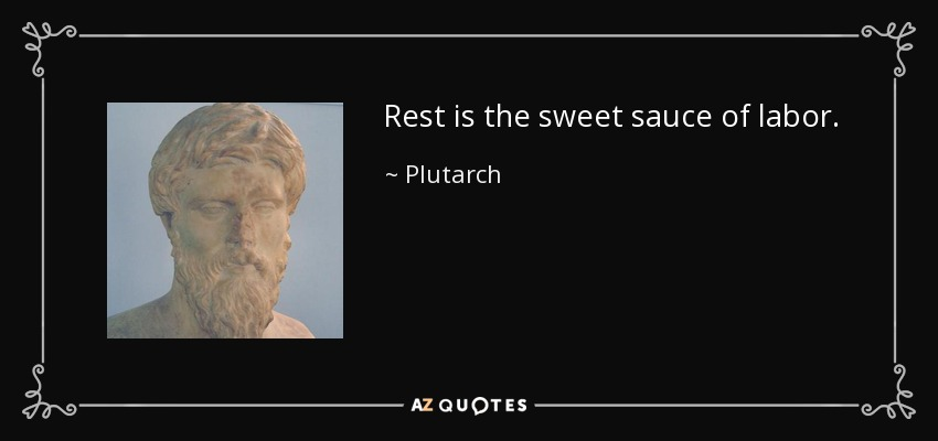 Rest is the sweet sauce of labor. - Plutarch