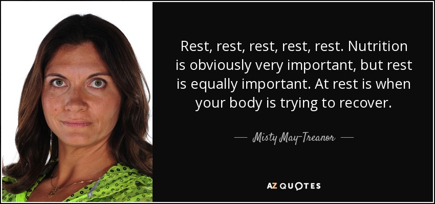 Rest, rest, rest, rest, rest. Nutrition is obviously very important, but rest is equally important. At rest is when your body is trying to recover. - Misty May-Treanor