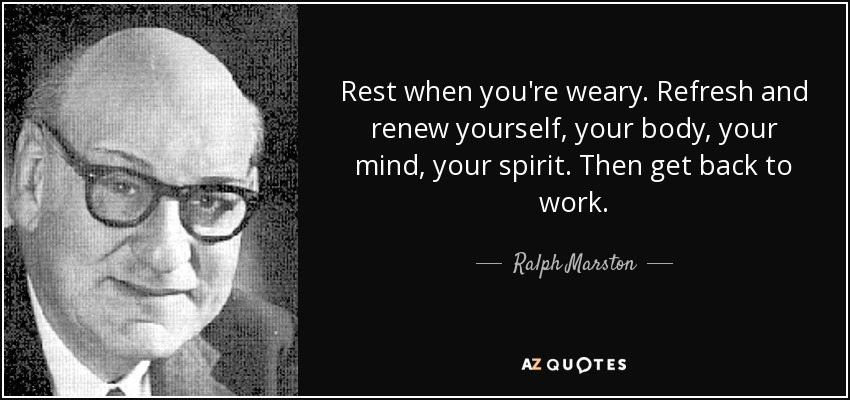 Rest when you're weary. Refresh and renew yourself, your body, your mind, your spirit. Then get back to work. - Ralph Marston