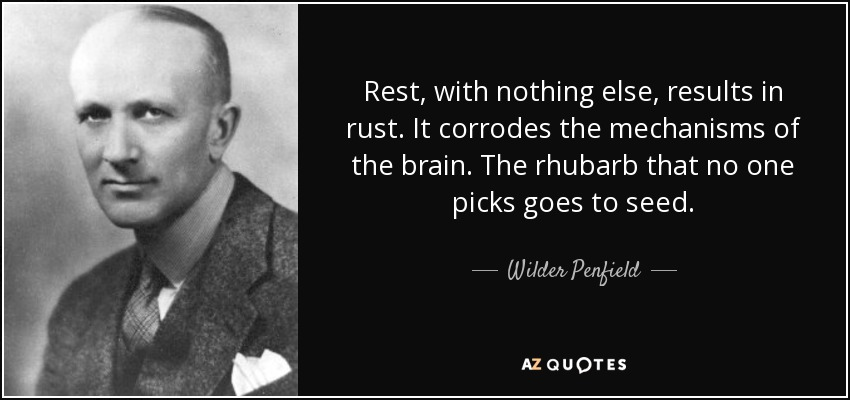 Rest, with nothing else, results in rust. It corrodes the mechanisms of the brain. The rhubarb that no one picks goes to seed. - Wilder Penfield