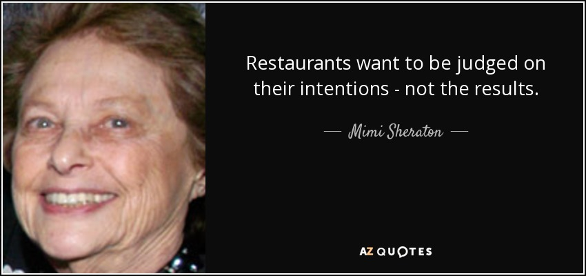 Restaurants want to be judged on their intentions - not the results. - Mimi Sheraton
