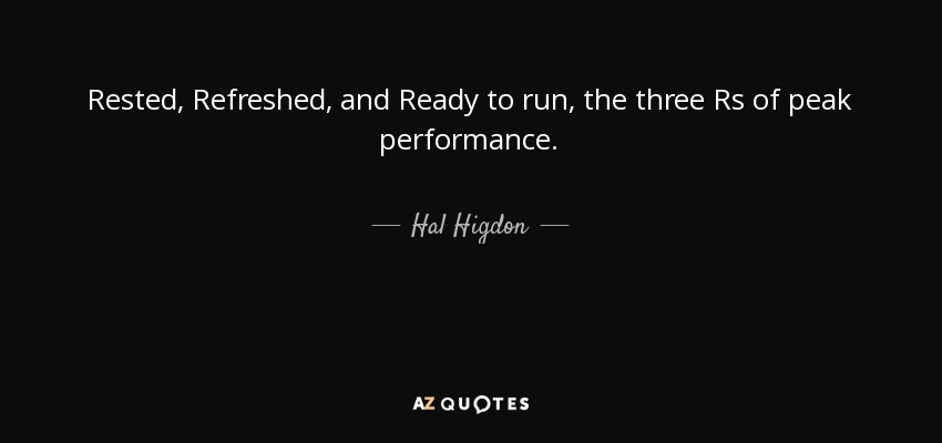 Rested, Refreshed, and Ready to run, the three Rs of peak performance. - Hal Higdon