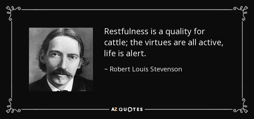 Restfulness is a quality for cattle; the virtues are all active, life is alert. - Robert Louis Stevenson
