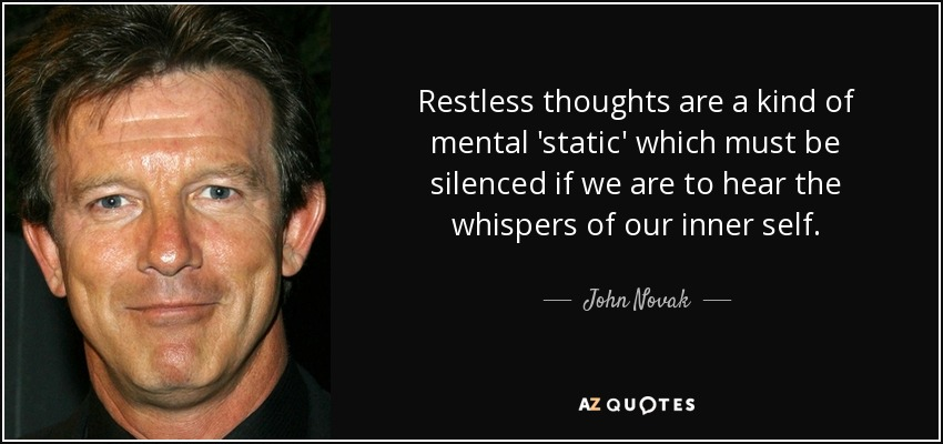 Restless thoughts are a kind of mental 'static' which must be silenced if we are to hear the whispers of our inner self. - John Novak