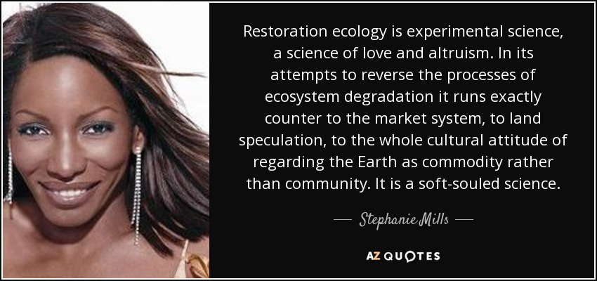 Restoration ecology is experimental science, a science of love and altruism. In its attempts to reverse the processes of ecosystem degradation it runs exactly counter to the market system, to land speculation, to the whole cultural attitude of regarding the Earth as commodity rather than community. It is a soft-souled science. - Stephanie Mills