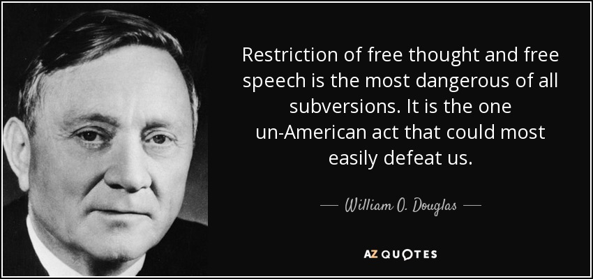 Restriction of free thought and free speech is the most dangerous of all subversions. It is the one un-American act that could most easily defeat us. - William O. Douglas
