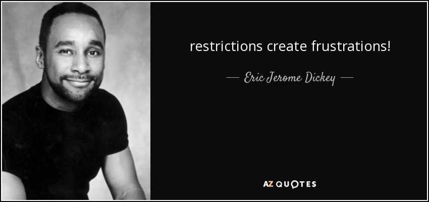 restrictions create frustrations! - Eric Jerome Dickey