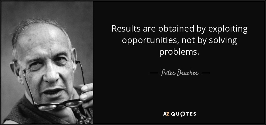 Results are obtained by exploiting opportunities, not by solving problems. - Peter Drucker