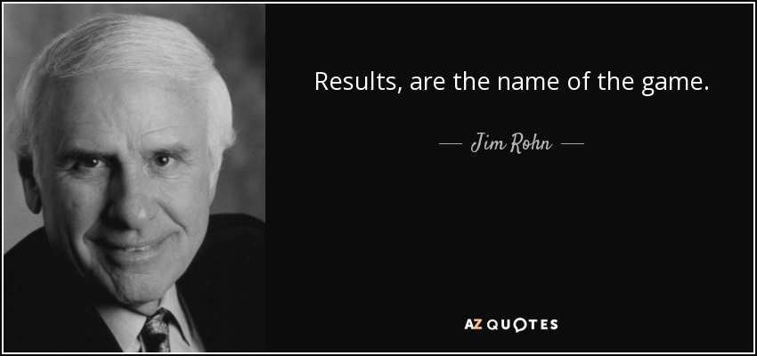 Jim Rohn quote: Results, are the name of the game.