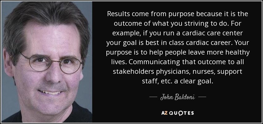 Results come from purpose because it is the outcome of what you striving to do. For example, if you run a cardiac care center your goal is best in class cardiac career. Your purpose is to help people leave more healthy lives. Communicating that outcome to all stakeholders physicians, nurses, support staff, etc. a clear goal. - John Baldoni