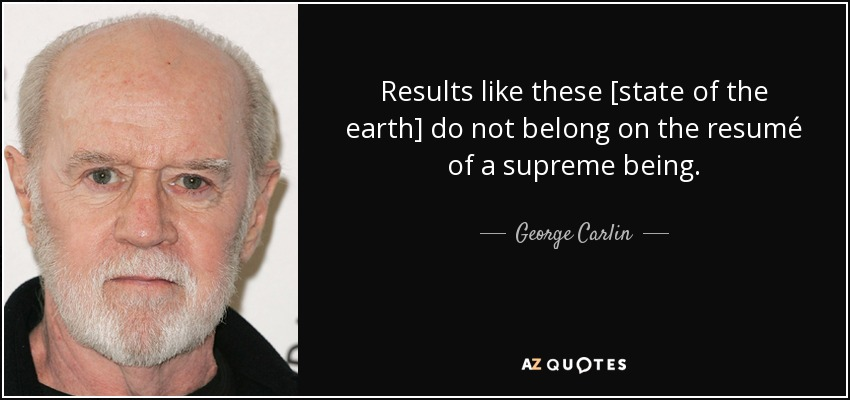 Results like these [state of the earth] do not belong on the resumé of a supreme being. - George Carlin