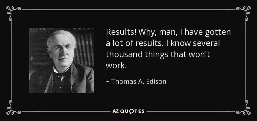 Results! Why, man, I have gotten a lot of results. I know several thousand things that won't work. - Thomas A. Edison