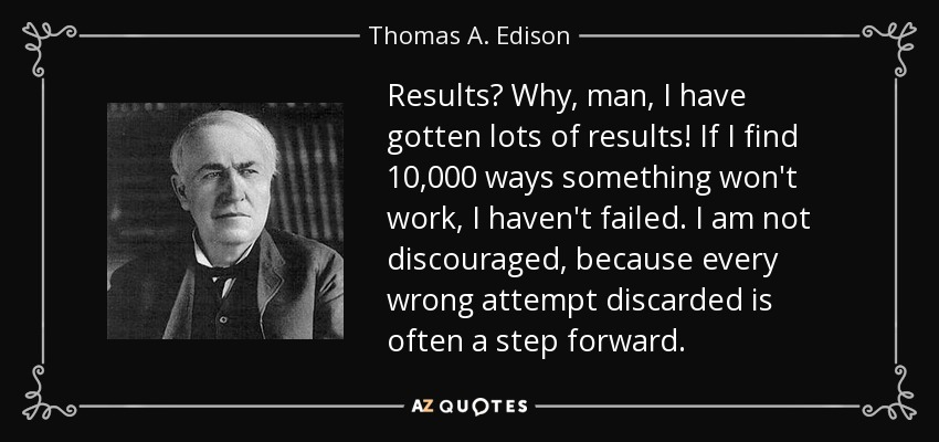 Results? Why, man, I have gotten lots of results! If I find 10,000 ways something won't work, I haven't failed. I am not discouraged, because every wrong attempt discarded is often a step forward. - Thomas A. Edison