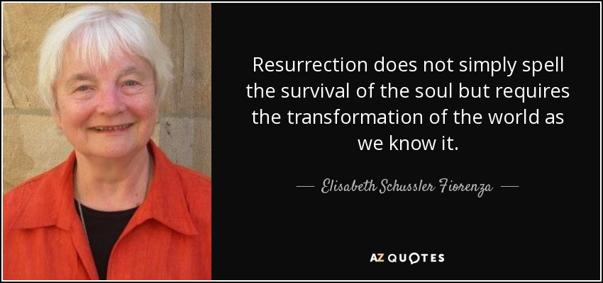 Resurrection does not simply spell the survival of the soul but requires the transformation of the world as we know it. - Elisabeth Schussler Fiorenza