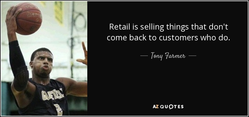 Retail is selling things that don't come back to customers who do. - Tony Farmer