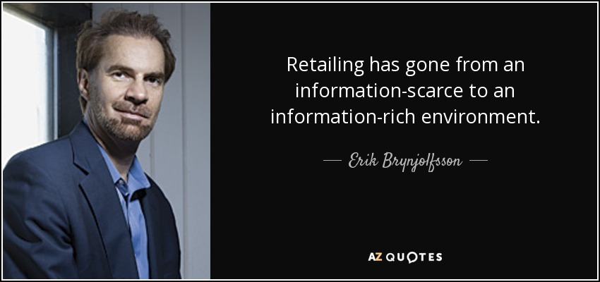 Retailing has gone from an information-scarce to an information-rich environment. - Erik Brynjolfsson