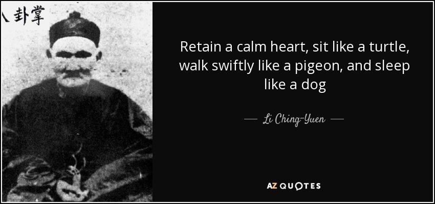 Retain a calm heart, sit like a turtle, walk swiftly like a pigeon, and sleep like a dog - Li Ching-Yuen