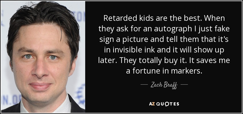 Retarded kids are the best. When they ask for an autograph I just fake sign a picture and tell them that it's in invisible ink and it will show up later. They totally buy it. It saves me a fortune in markers. - Zach Braff