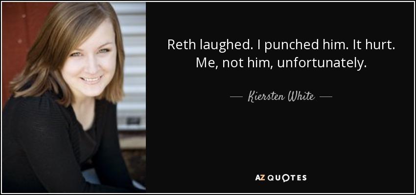 Reth laughed. I punched him. It hurt. Me, not him, unfortunately. - Kiersten White