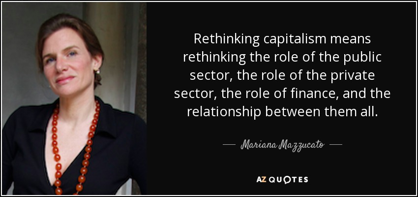 Rethinking capitalism means rethinking the role of the public sector, the role of the private sector, the role of finance, and the relationship between them all. - Mariana Mazzucato